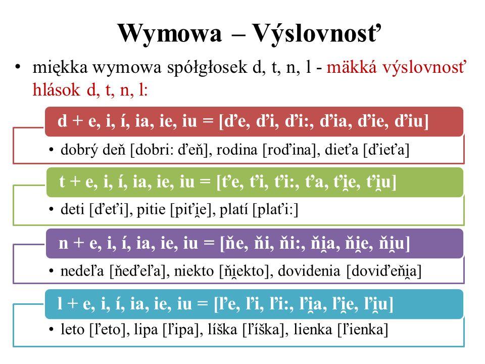 Wymowa – Výslovnosť miękka wymowa spółgłosek d, t, n, l - mäkká výslovnosť hlások d, t, n, l: dobrý deň [dobri: ďeň], rodina [roďina], dieťa [ďieťa]